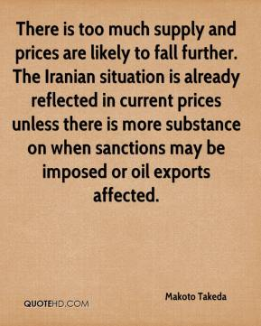 Makoto Takeda  - There is too much supply and prices are likely to fall further. The Iranian situation is already reflected in current prices unless there is more substance on when sanctions may be imposed or oil exports affected.