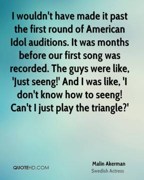 Malin Akerman - I wouldn't have made it past the first round of American Idol auditions. It was months before our first song was recorded. The guys were like, 'Just seeng!' And I was like, 'I don't know how to seeng! Can't I just play the triangle?'