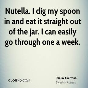 Malin Akerman - Nutella. I dig my spoon in and eat it straight out of the jar. I can easily go through one a week.