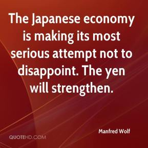 Manfred Wolf  - The Japanese economy is making its most serious attempt not to disappoint. The yen will strengthen.