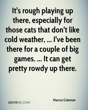 Marcus Coleman  - It's rough playing up there, especially for those cats that don't like cold weather, ... I've been there for a couple of big games. ... It can get pretty rowdy up there.
