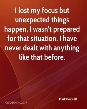 Mark Boswell  - I lost my focus but unexpected things happen. I wasn't prepared for that situation. I have never dealt with anything like that before.