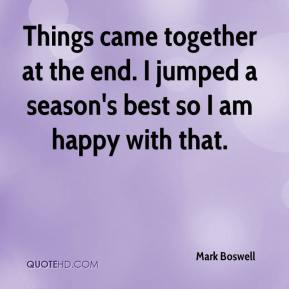 Mark Boswell  - Things came together at the end. I jumped a season's best so I am happy with that.