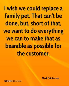 Mark Brinkmann  - I wish we could replace a family pet. That can't be done, but, short of that, we want to do everything we can to make that as bearable as possible for the customer.