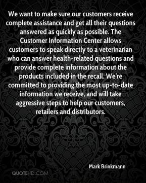 We want to make sure our customers receive complete assistance and get all their questions answered as quickly as possible. The Customer Information Center allows customers to speak directly to a veterinarian who can answer health-related questions and provide complete information about the products included in the recall. We're committed to providing the most up-to-date information we receive, and will take aggressive steps to help our customers, retailers and distributors.