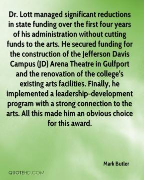 Mark Butler  - Dr. Lott managed significant reductions in state funding over the first four years of his administration without cutting funds to the arts. He secured funding for the construction of the Jefferson Davis Campus (JD) Arena Theatre in Gulfport and the renovation of the college's existing arts facilities. Finally, he implemented a leadership-development program with a strong connection to the arts. All this made him an obvious choice for this award.