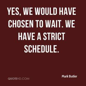 Mark Butler  - Yes, we would have chosen to wait. We have a strict schedule.