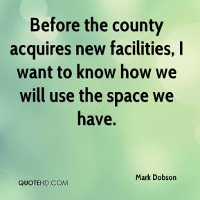 Mark Dobson  - Before the county acquires new facilities, I want to know how we will use the space we have.