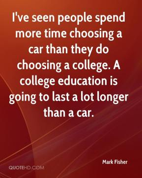 Mark Fisher  - I've seen people spend more time choosing a car than they do choosing a college. A college education is going to last a lot longer than a car.