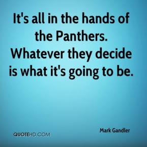 Mark Gandler  - It's all in the hands of the Panthers. Whatever they decide is what it's going to be.