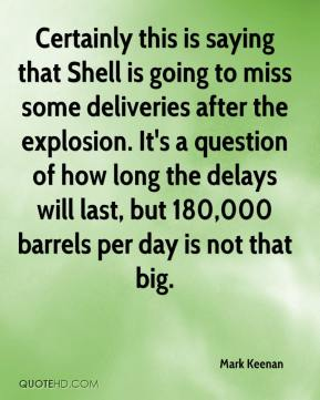 Mark Keenan  - Certainly this is saying that Shell is going to miss some deliveries after the explosion. It's a question of how long the delays will last, but 180,000 barrels per day is not that big.