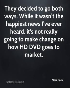 Mark Knox  - They decided to go both ways. While it wasn't the happiest news I've ever heard, it's not really going to make change on how HD DVD goes to market.