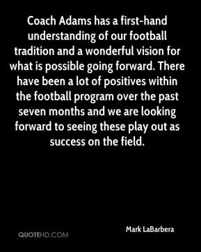 Mark LaBarbera  - Coach Adams has a first-hand understanding of our football tradition and a wonderful vision for what is possible going forward. There have been a lot of positives within the football program over the past seven months and we are looking forward to seeing these play out as success on the field.