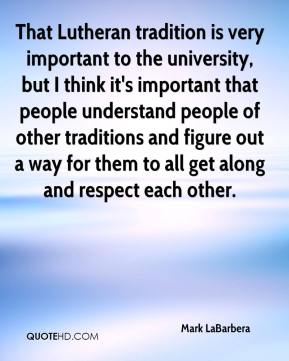 Mark LaBarbera  - That Lutheran tradition is very important to the university, but I think it's important that people understand people of other traditions and figure out a way for them to all get along and respect each other.