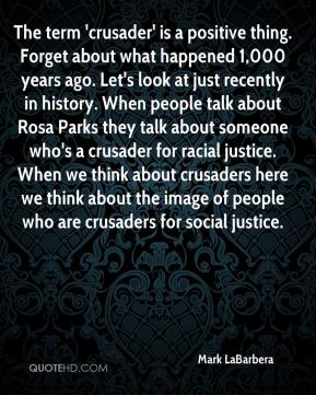 Mark LaBarbera  - The term 'crusader' is a positive thing. Forget about what happened 1,000 years ago. Let's look at just recently in history. When people talk about Rosa Parks they talk about someone who's a crusader for racial justice. When we think about crusaders here we think about the image of people who are crusaders for social justice.