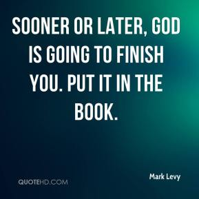 Sooner or later, God is going to finish you. Put it in the book.