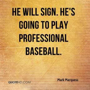 Mark Marquess  - He will sign. He's going to play professional baseball.