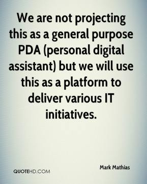 We are not projecting this as a general purpose PDA (personal digital assistant) but we will use this as a platform to deliver various IT initiatives.