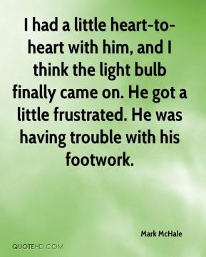 I had a little heart-to-heart with him, and I think the light bulb finally came on. He got a little frustrated. He was having trouble with his footwork.