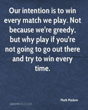 Mark Medow  - Our intention is to win every match we play. Not because we're greedy, but why play if you're not going to go out there and try to win every time.
