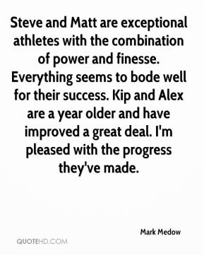 Mark Medow  - Steve and Matt are exceptional athletes with the combination of power and finesse. Everything seems to bode well for their success. Kip and Alex are a year older and have improved a great deal. I'm pleased with the progress they've made.
