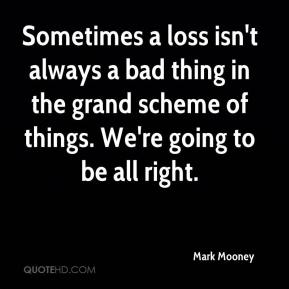 Mark Mooney  - Sometimes a loss isn't always a bad thing in the grand scheme of things. We're going to be all right.