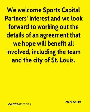 Mark Sauer  - We welcome Sports Capital Partners' interest and we look forward to working out the details of an agreement that we hope will benefit all involved, including the team and the city of St. Louis.