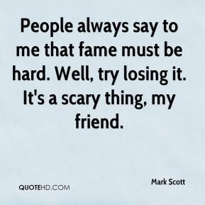 Mark Scott  - People always say to me that fame must be hard. Well, try losing it. It's a scary thing, my friend.