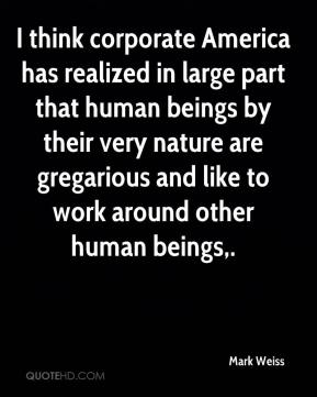 Mark Weiss  - I think corporate America has realized in large part that human beings by their very nature are gregarious and like to work around other human beings.