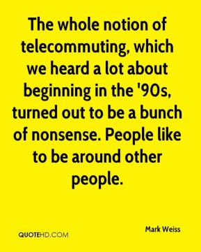 Mark Weiss  - The whole notion of telecommuting, which we heard a lot about beginning in the '90s, turned out to be a bunch of nonsense. People like to be around other people.