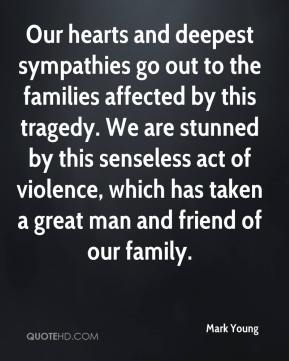 Mark Young  - Our hearts and deepest sympathies go out to the families affected by this tragedy. We are stunned by this senseless act of violence, which has taken a great man and friend of our family.