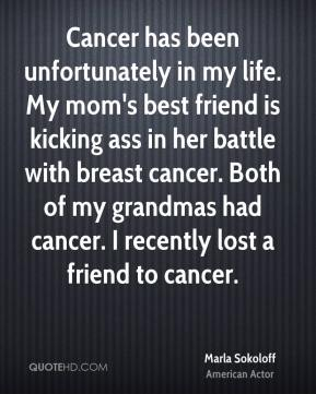 Marla Sokoloff - Cancer has been unfortunately in my life. My mom's best friend is kicking ass in her battle with breast cancer. Both of my grandmas had cancer. I recently lost a friend to cancer.