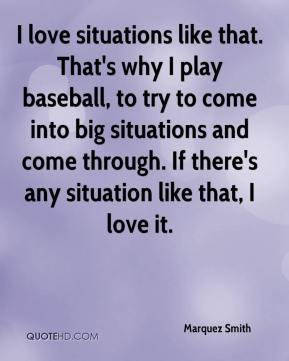 Marquez Smith  - I love situations like that. That's why I play baseball, to try to come into big situations and come through. If there's any situation like that, I love it.