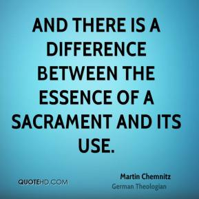Martin Chemnitz - And there is a difference between the essence of a Sacrament and its use.