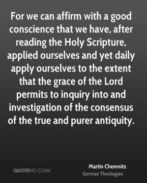 Martin Chemnitz - For we can affirm with a good conscience that we have, after reading the Holy Scripture, applied ourselves and yet daily apply ourselves to the extent that the grace of the Lord permits to inquiry into and investigation of the consensus of the true and purer antiquity.