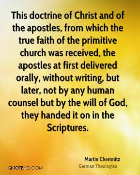 Martin Chemnitz - This doctrine of Christ and of the apostles, from which the true faith of the primitive church was received, the apostles at first delivered orally, without writing, but later, not by any human counsel but by the will of God, they handed it on in the Scriptures.