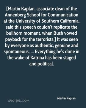 Martin Kaplan  - [Martin Kaplan, associate dean of the Annenberg School for Communication at the University of Southern California, said this speech couldn't replicate the bullhorn moment, when Bush vowed payback for the terrorists.] It was seen by everyone as authentic, genuine and spontaneous, ... Everything he's done in the wake of Katrina has been staged and political.