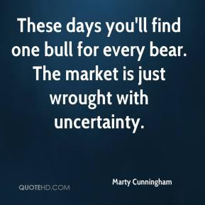 Marty Cunningham  - These days you'll find one bull for every bear. The market is just wrought with uncertainty.