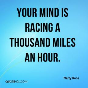 Your mind is racing a thousand miles an hour.