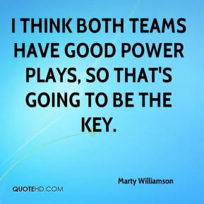 Marty Williamson  - I think both teams have good power plays, so that's going to be the key.