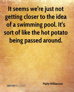 It seems we're just not getting closer to the idea of a swimming pool. It's sort of like the hot potato being passed around.