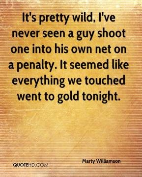 It's pretty wild, I've never seen a guy shoot one into his own net on a penalty. It seemed like everything we touched went to gold tonight.