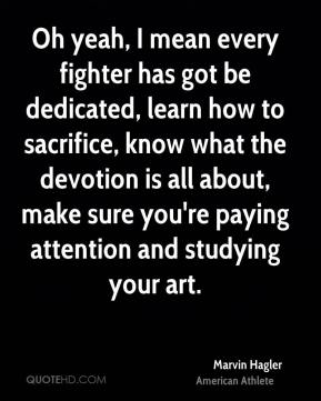Marvin Hagler - Oh yeah, I mean every fighter has got be dedicated, learn how to sacrifice, know what the devotion is all about, make sure you're paying attention and studying your art.
