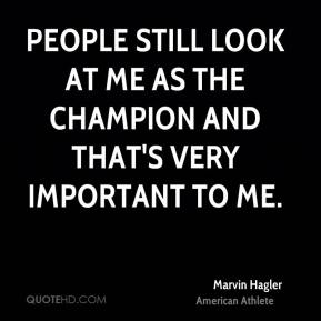 Marvin Hagler - People still look at me as the champion and that's very important to me.