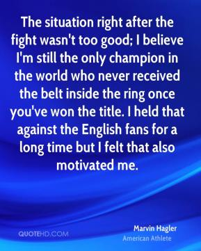 Marvin Hagler - The situation right after the fight wasn't too good; I believe I'm still the only champion in the world who never received the belt inside the ring once you've won the title. I held that against the English fans for a long time but I felt that also motivated me.