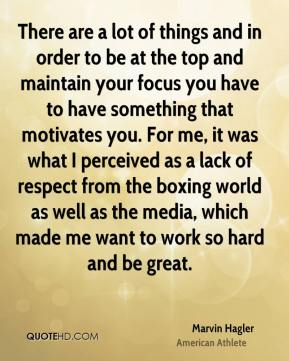 Marvin Hagler - There are a lot of things and in order to be at the top and maintain your focus you have to have something that motivates you. For me, it was what I perceived as a lack of respect from the boxing world as well as the media, which made me want to work so hard and be great.