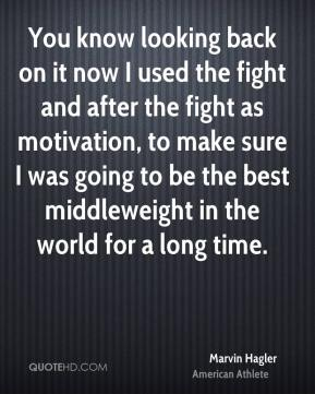 Marvin Hagler - You know looking back on it now I used the fight and after the fight as motivation, to make sure I was going to be the best middleweight in the world for a long time.