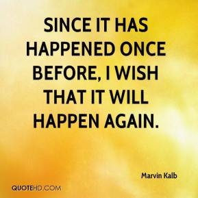 Marvin Kalb  - Since it has happened once before, I wish that it will happen again.