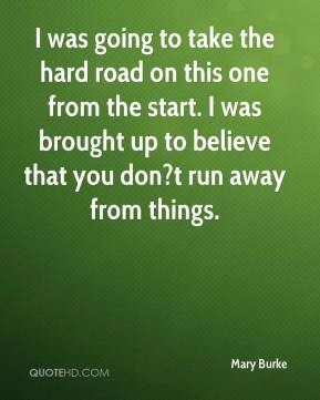 I was going to take the hard road on this one from the start. I was brought up to believe that you don?t run away from things.