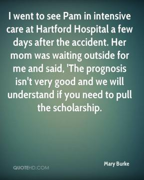 Mary Burke  - I went to see Pam in intensive care at Hartford Hospital a few days after the accident. Her mom was waiting outside for me and said, 'The prognosis isn't very good and we will understand if you need to pull the scholarship.